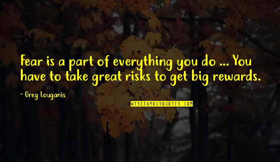 Great Rewards Quotes By Greg Louganis: Fear is a part of everything you do