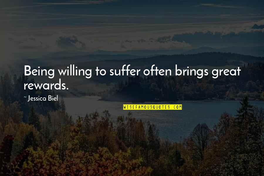 Great Rewards Quotes By Jessica Biel: Being willing to suffer often brings great rewards.