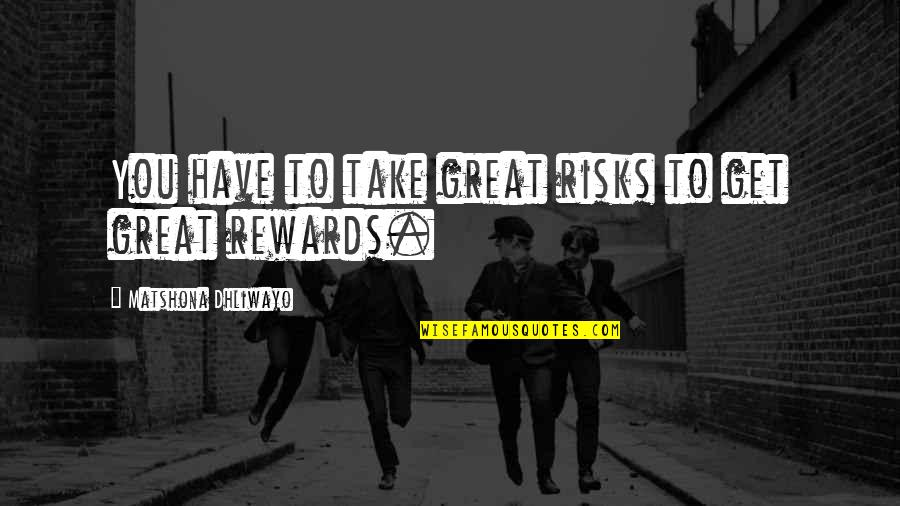 Great Rewards Quotes By Matshona Dhliwayo: You have to take great risks to get