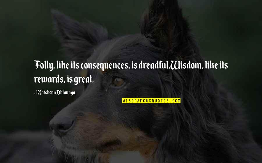 Great Rewards Quotes By Matshona Dhliwayo: Folly, like its consequences, is dreadful.Wisdom, like its