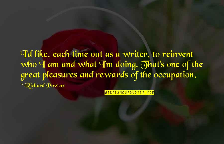 Great Rewards Quotes By Richard Powers: I'd like, each time out as a writer,
