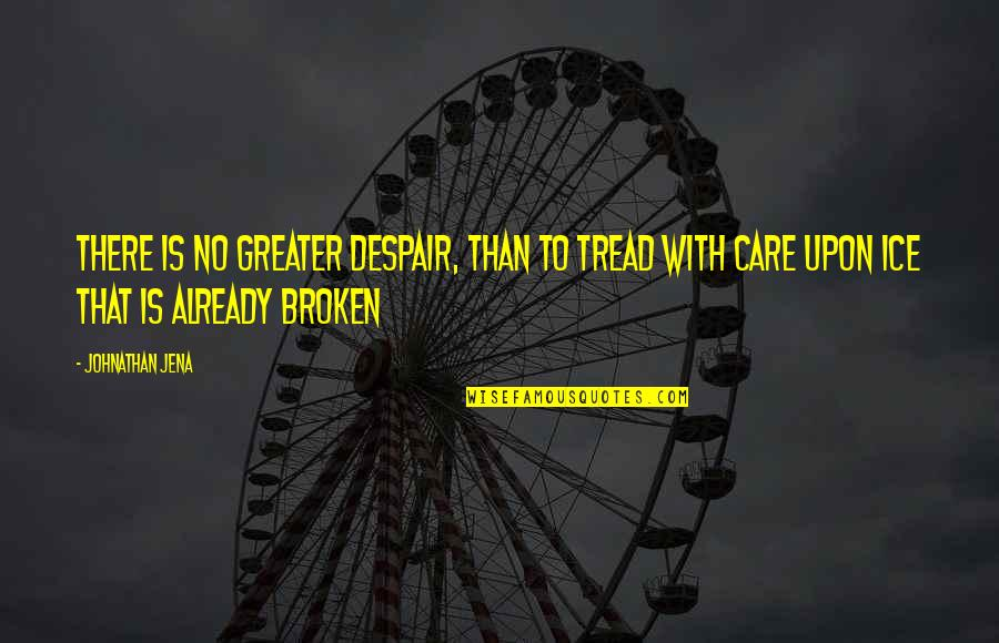 Great Sad Love Quotes By Johnathan Jena: There is no greater despair, than to tread