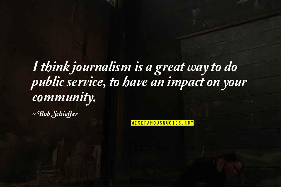 Great Service Quotes By Bob Schieffer: I think journalism is a great way to