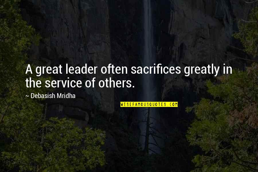 Great Service Quotes By Debasish Mridha: A great leader often sacrifices greatly in the