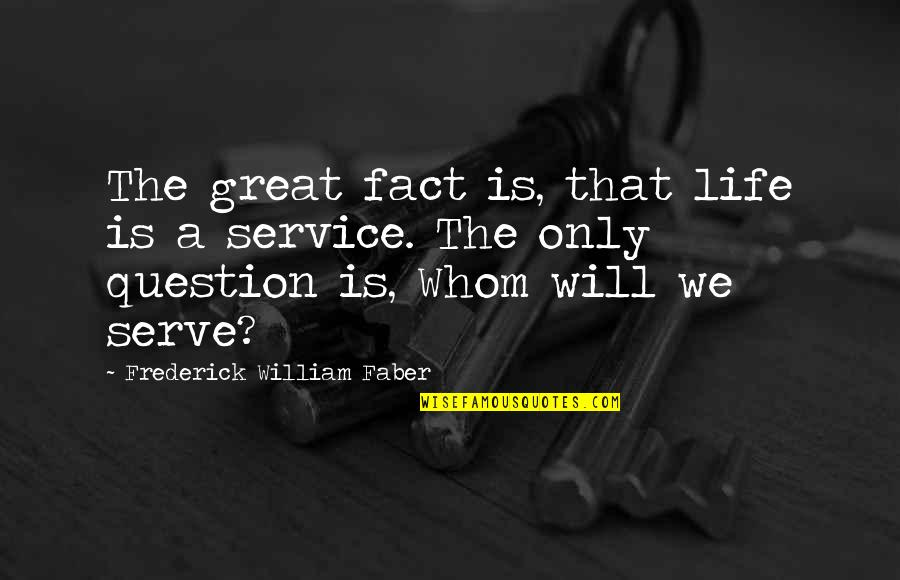 Great Service Quotes By Frederick William Faber: The great fact is, that life is a