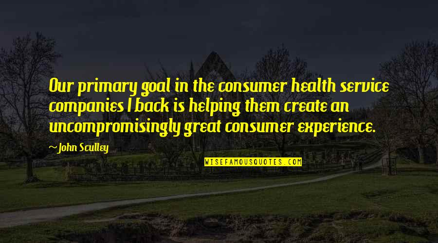 Great Service Quotes By John Sculley: Our primary goal in the consumer health service