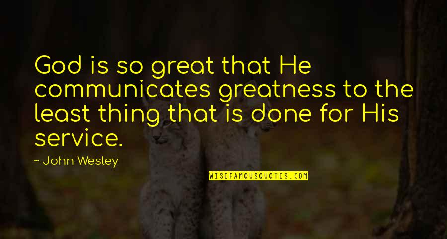 Great Service Quotes By John Wesley: God is so great that He communicates greatness