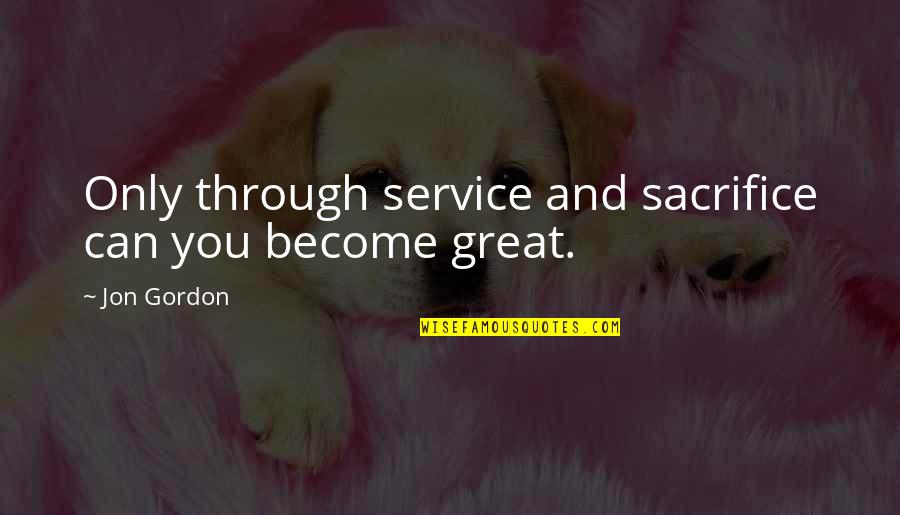 Great Service Quotes By Jon Gordon: Only through service and sacrifice can you become