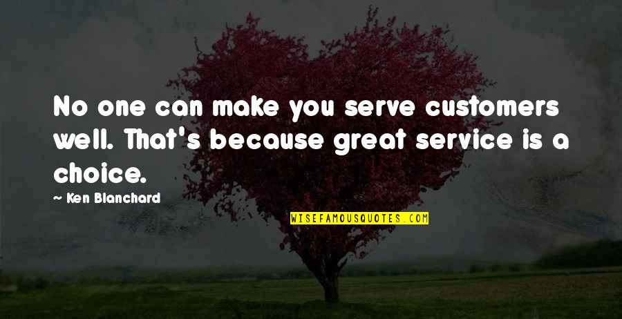 Great Service Quotes By Ken Blanchard: No one can make you serve customers well.