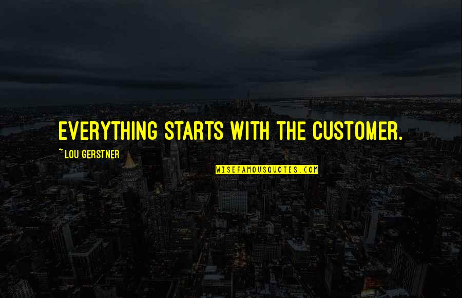 Great Service Quotes By Lou Gerstner: Everything starts with the customer.