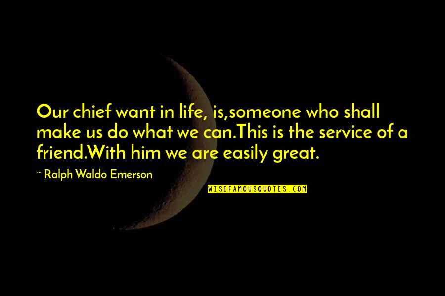 Great Service Quotes By Ralph Waldo Emerson: Our chief want in life, is,someone who shall