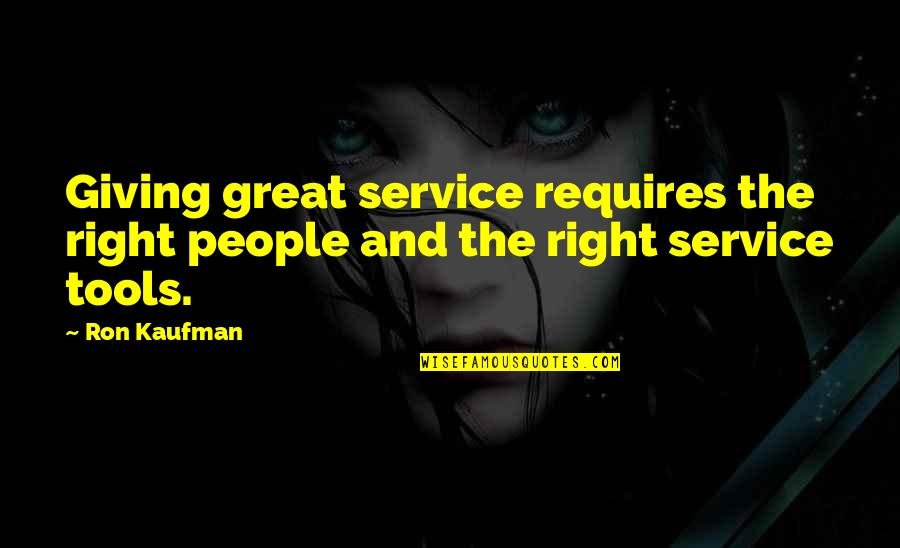 Great Service Quotes By Ron Kaufman: Giving great service requires the right people and