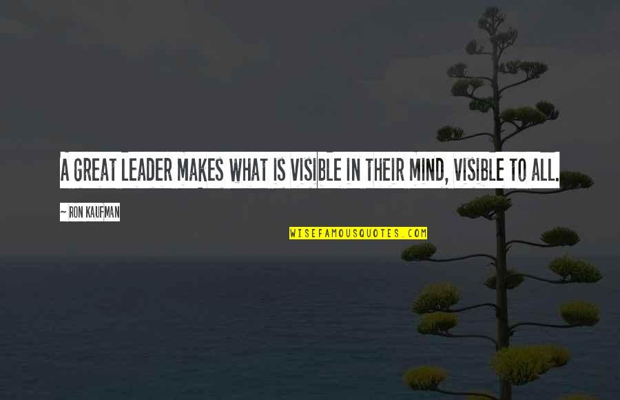 Great Service Quotes By Ron Kaufman: A great leader makes what is visible in