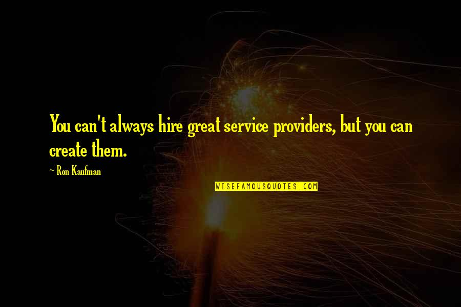 Great Service Quotes By Ron Kaufman: You can't always hire great service providers, but