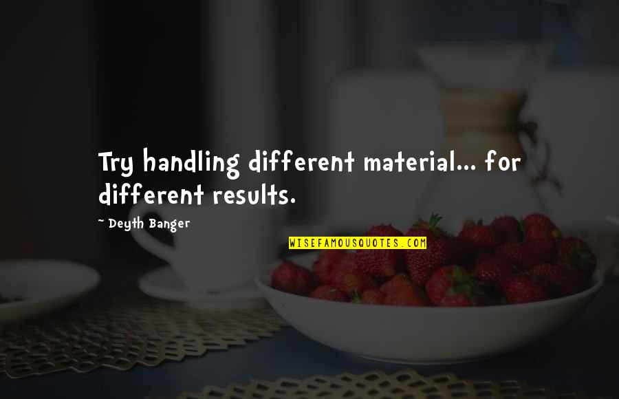 Great Solution Focused Quotes By Deyth Banger: Try handling different material... for different results.