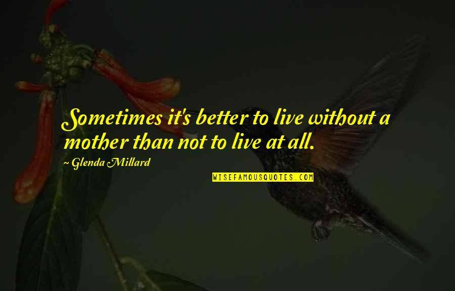 Great Solution Focused Quotes By Glenda Millard: Sometimes it's better to live without a mother