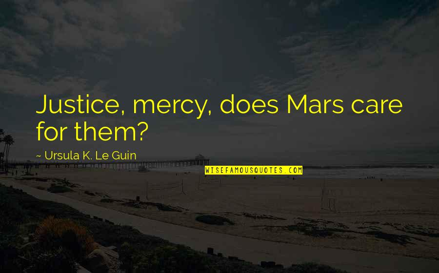 Great Solution Focused Quotes By Ursula K. Le Guin: Justice, mercy, does Mars care for them?