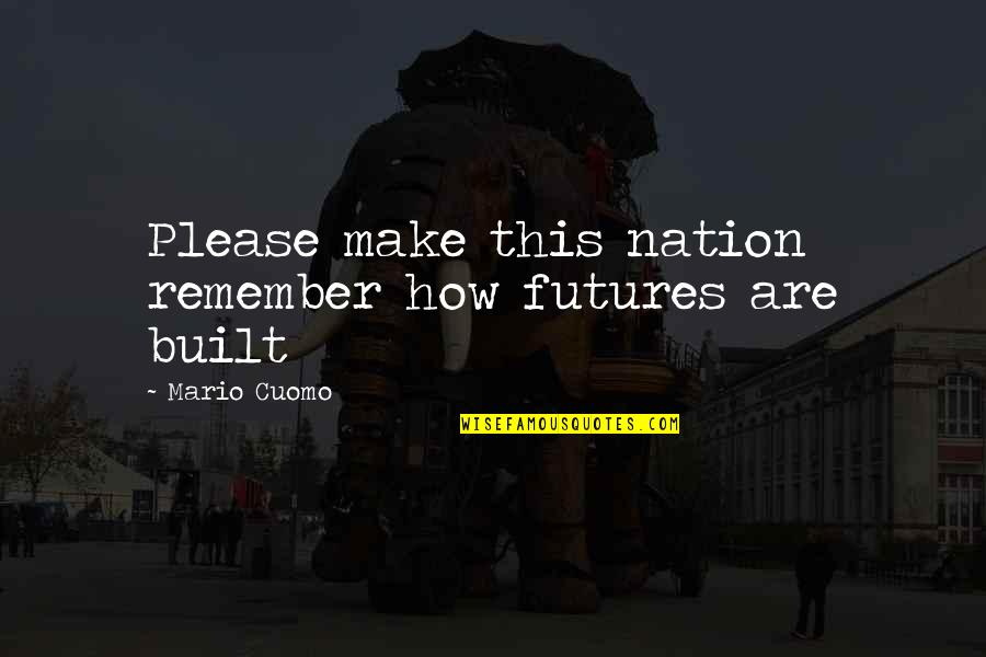 Great Speeches Quotes By Mario Cuomo: Please make this nation remember how futures are