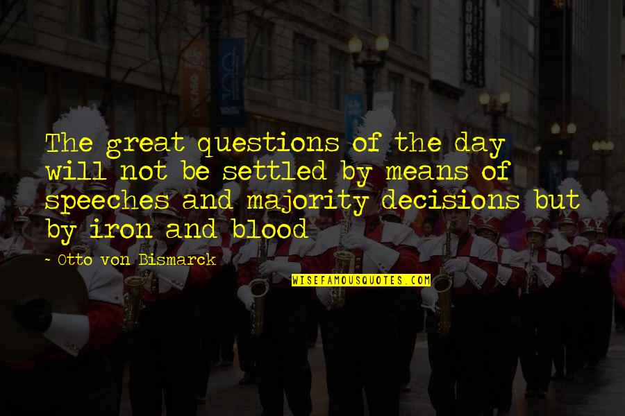 Great Speeches Quotes By Otto Von Bismarck: The great questions of the day will not