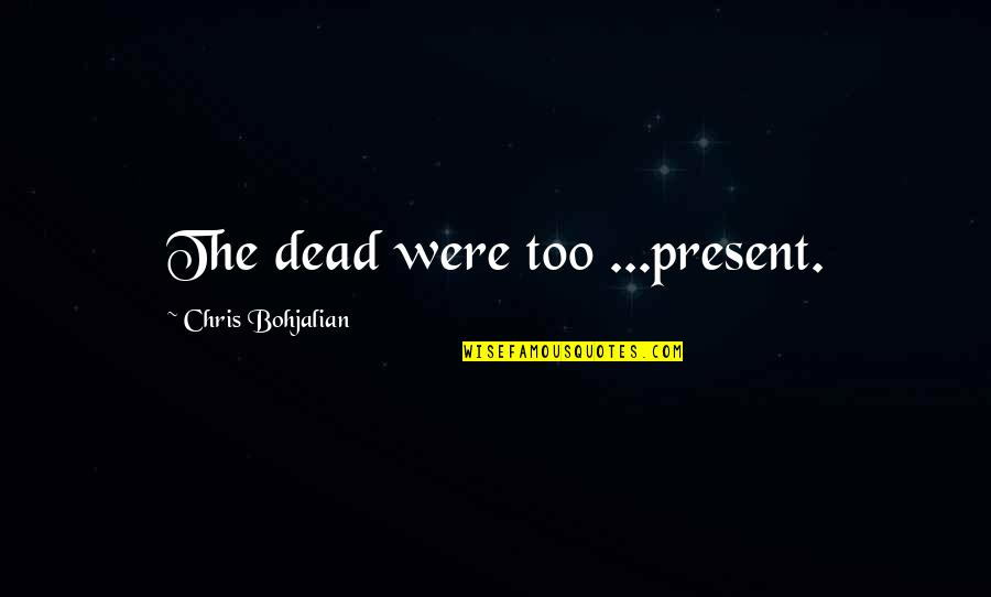 Great Sword Quotes By Chris Bohjalian: The dead were too ...present.