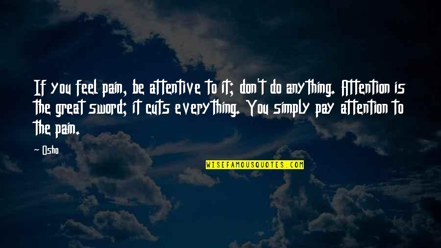 Great Sword Quotes By Osho: If you feel pain, be attentive to it;