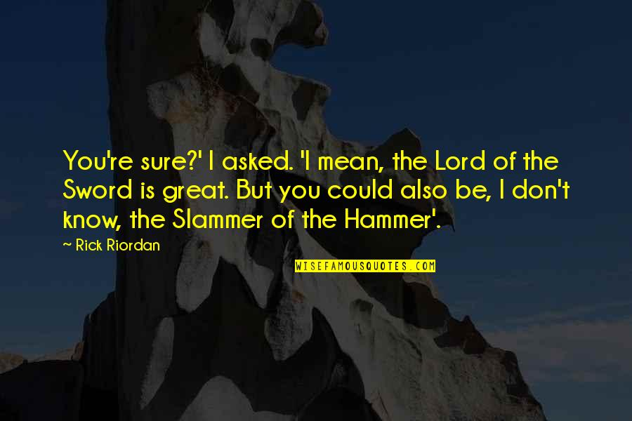 Great Sword Quotes By Rick Riordan: You're sure?' I asked. 'I mean, the Lord