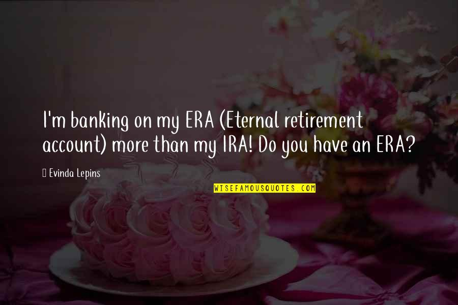 Great Texan Quotes By Evinda Lepins: I'm banking on my ERA (Eternal retirement account)