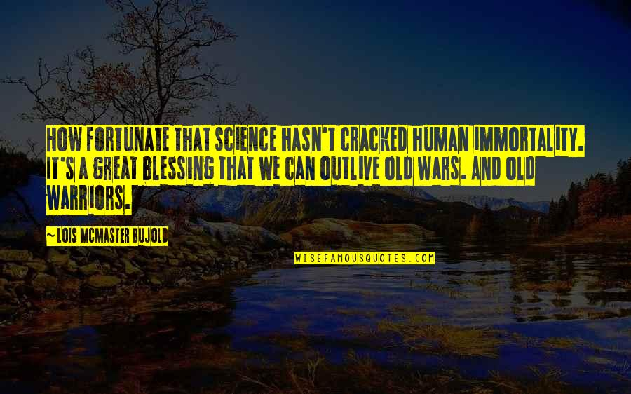 Great Warriors Quotes By Lois McMaster Bujold: How fortunate that science hasn't cracked human immortality.