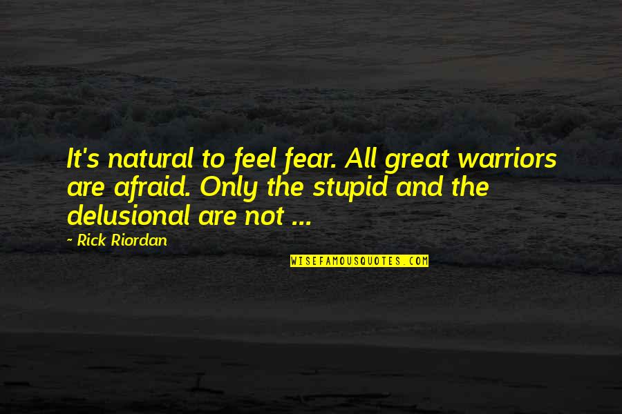 Great Warriors Quotes By Rick Riordan: It's natural to feel fear. All great warriors