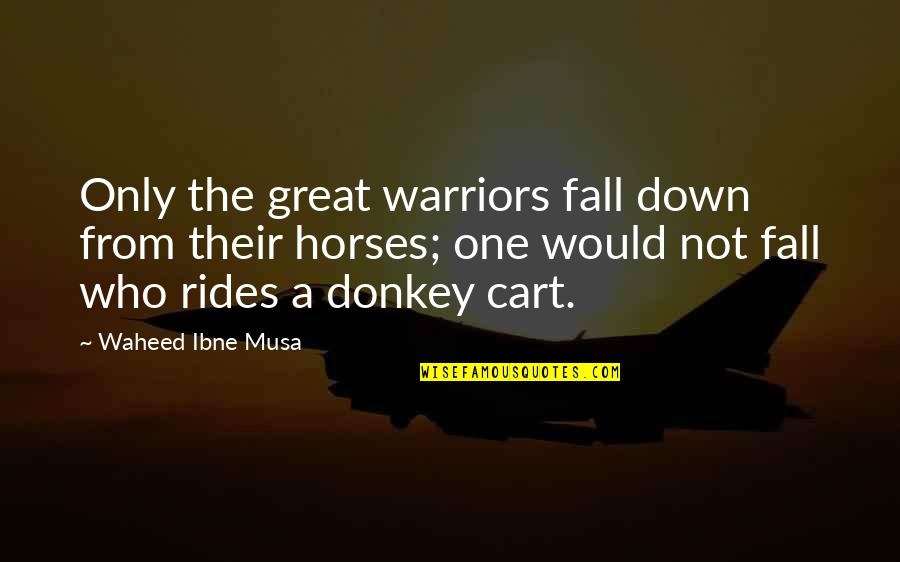Great Warriors Quotes By Waheed Ibne Musa: Only the great warriors fall down from their