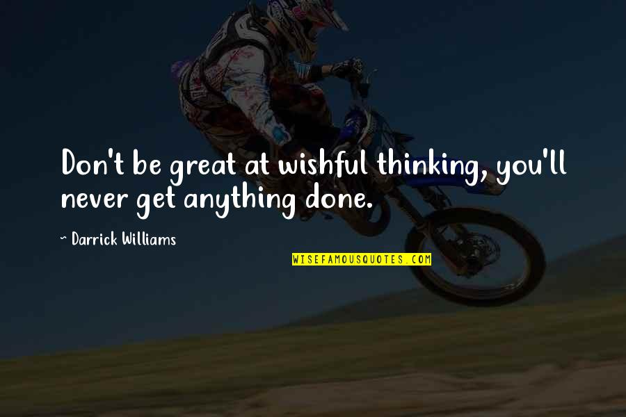 Great Writers Inspirational Quotes By Darrick Williams: Don't be great at wishful thinking, you'll never