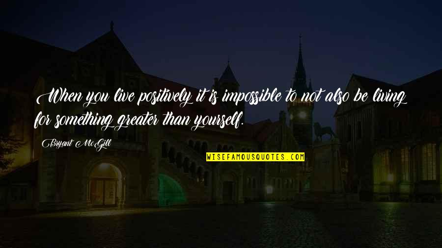 Greater Than Yourself Quotes By Bryant McGill: When you live positively it is impossible to