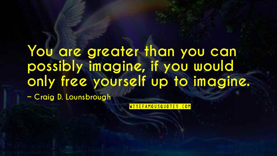 Greater Than Yourself Quotes By Craig D. Lounsbrough: You are greater than you can possibly imagine,