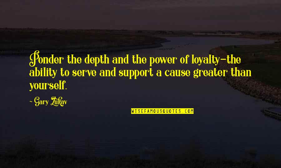 Greater Than Yourself Quotes By Gary Zukav: Ponder the depth and the power of loyalty-the