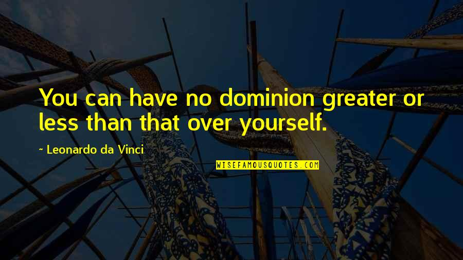 Greater Than Yourself Quotes By Leonardo Da Vinci: You can have no dominion greater or less