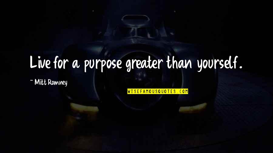 Greater Than Yourself Quotes By Mitt Romney: Live for a purpose greater than yourself.