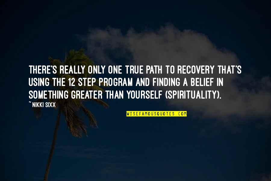 Greater Than Yourself Quotes By Nikki Sixx: There's really only one true path to recovery