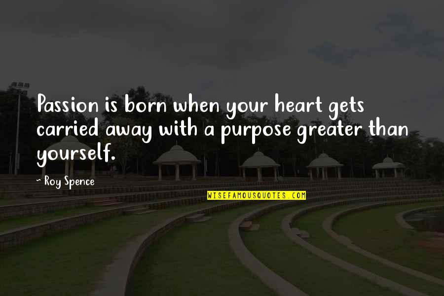 Greater Than Yourself Quotes By Roy Spence: Passion is born when your heart gets carried