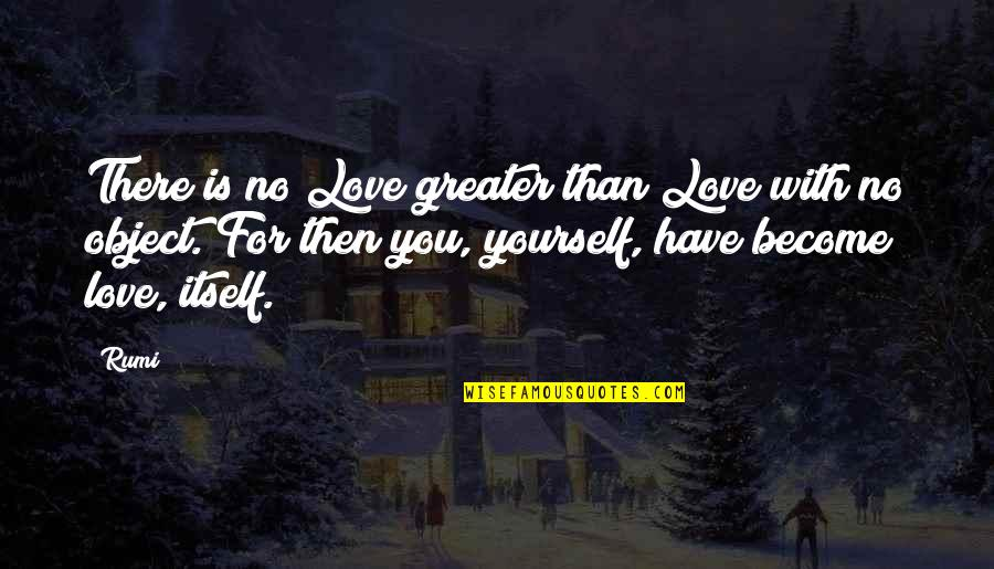 Greater Than Yourself Quotes By Rumi: There is no Love greater than Love with
