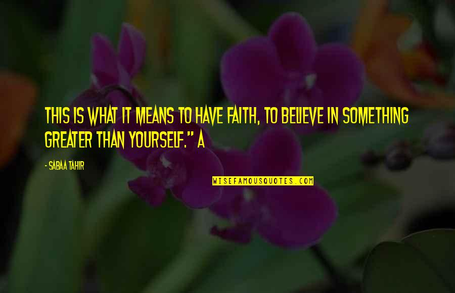 Greater Than Yourself Quotes By Sabaa Tahir: This is what it means to have faith,