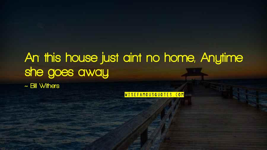 Greatest Boxers Quotes By Bill Withers: An' this house just ain't no home, Anytime