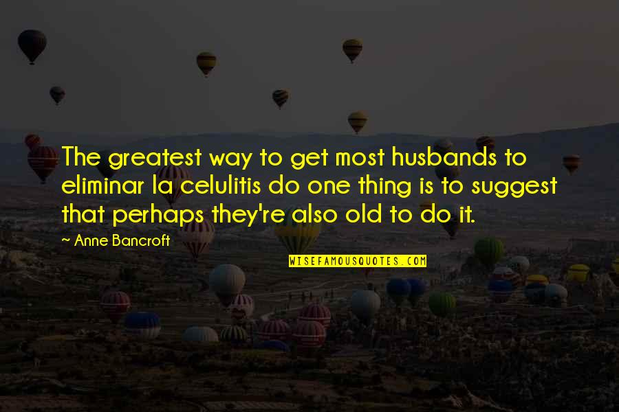 Greatest Husband Quotes By Anne Bancroft: The greatest way to get most husbands to