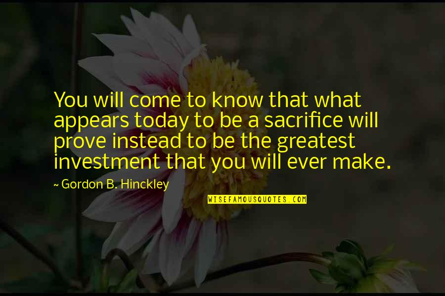 Greatest Investment Quotes By Gordon B. Hinckley: You will come to know that what appears