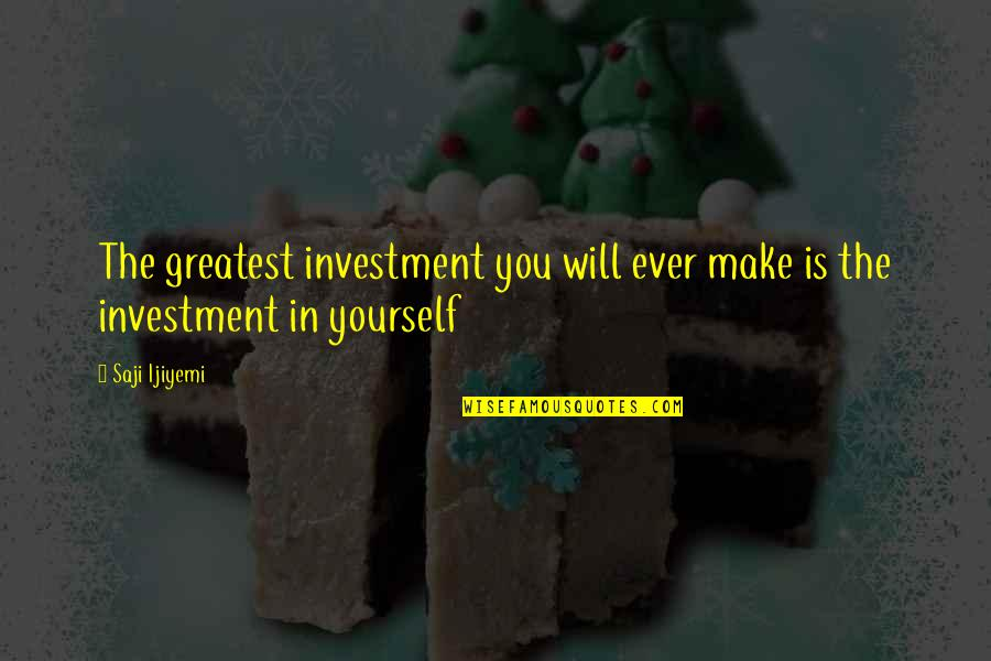 Greatest Investment Quotes By Saji Ijiyemi: The greatest investment you will ever make is
