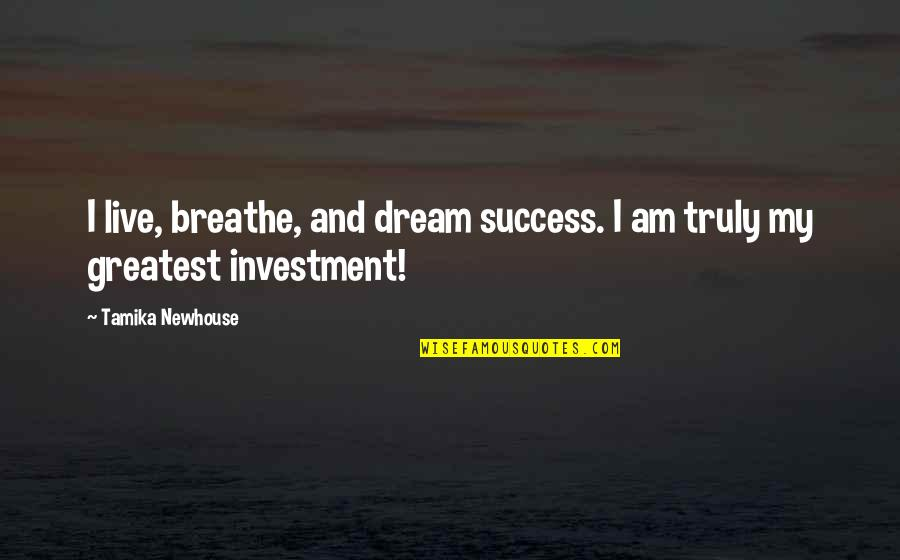 Greatest Investment Quotes By Tamika Newhouse: I live, breathe, and dream success. I am