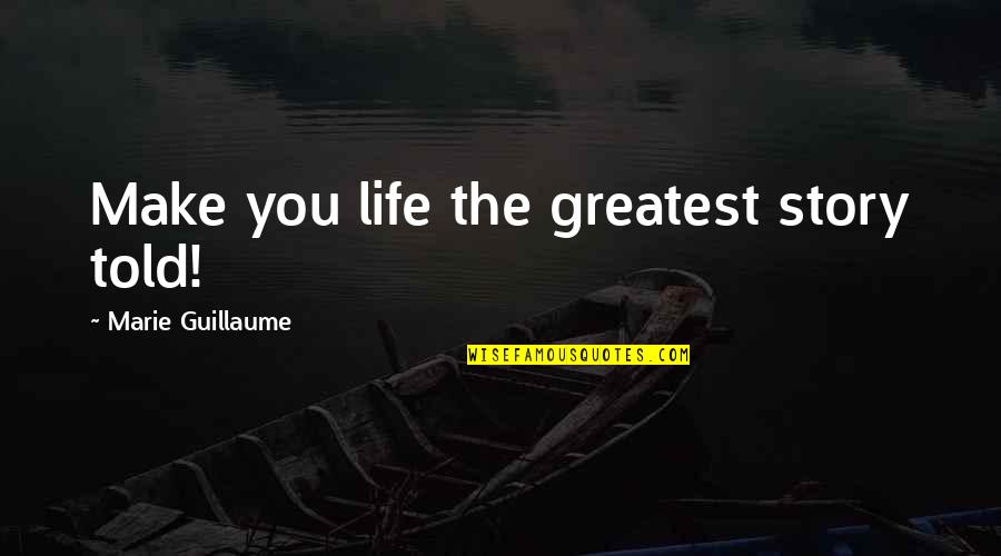 Greatest Legal Quotes By Marie Guillaume: Make you life the greatest story told!
