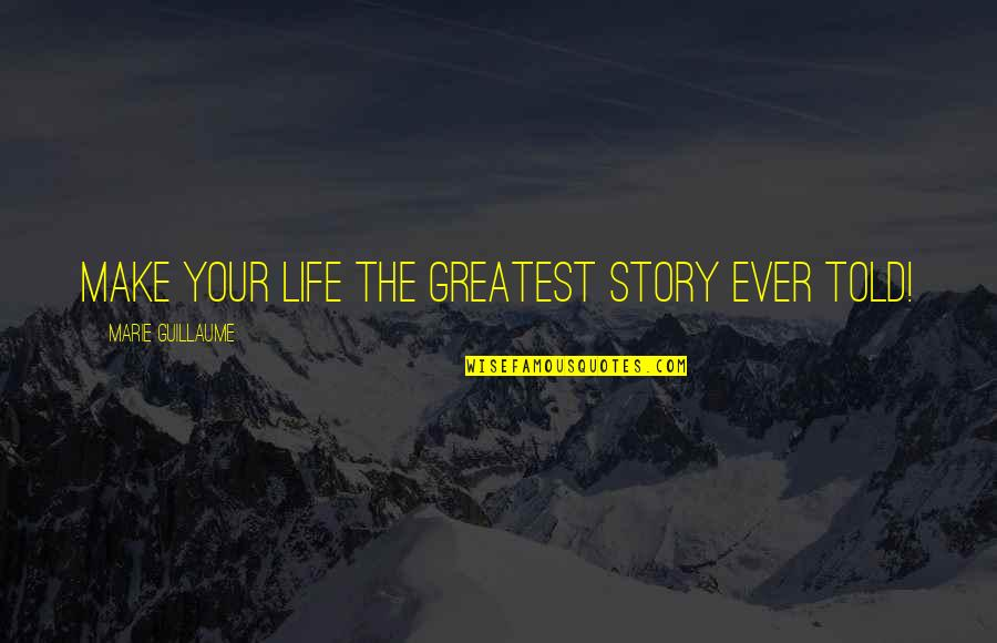 Greatest Legal Quotes By Marie Guillaume: Make your life the greatest story ever told!