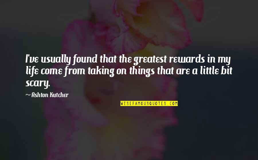 Greatest Rewards Quotes By Ashton Kutcher: I've usually found that the greatest rewards in