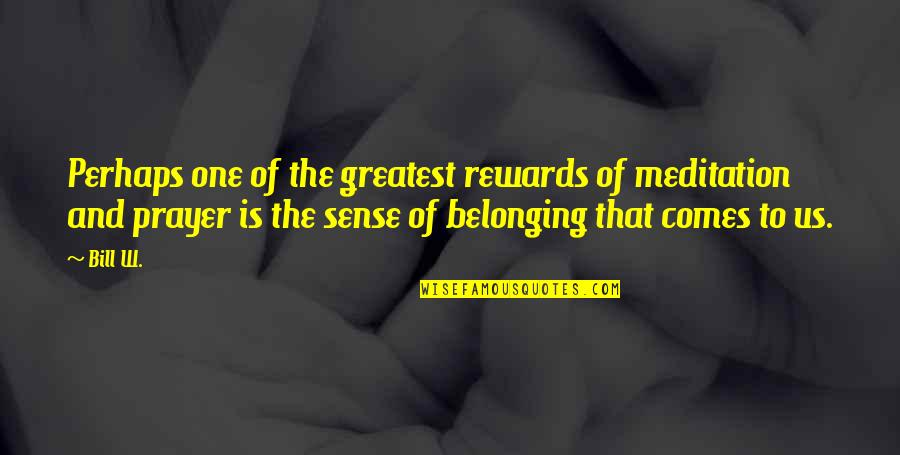 Greatest Rewards Quotes By Bill W.: Perhaps one of the greatest rewards of meditation