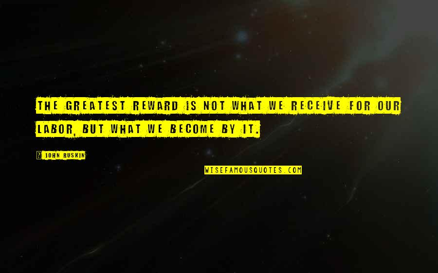 Greatest Rewards Quotes By John Ruskin: The greatest reward is not what we receive